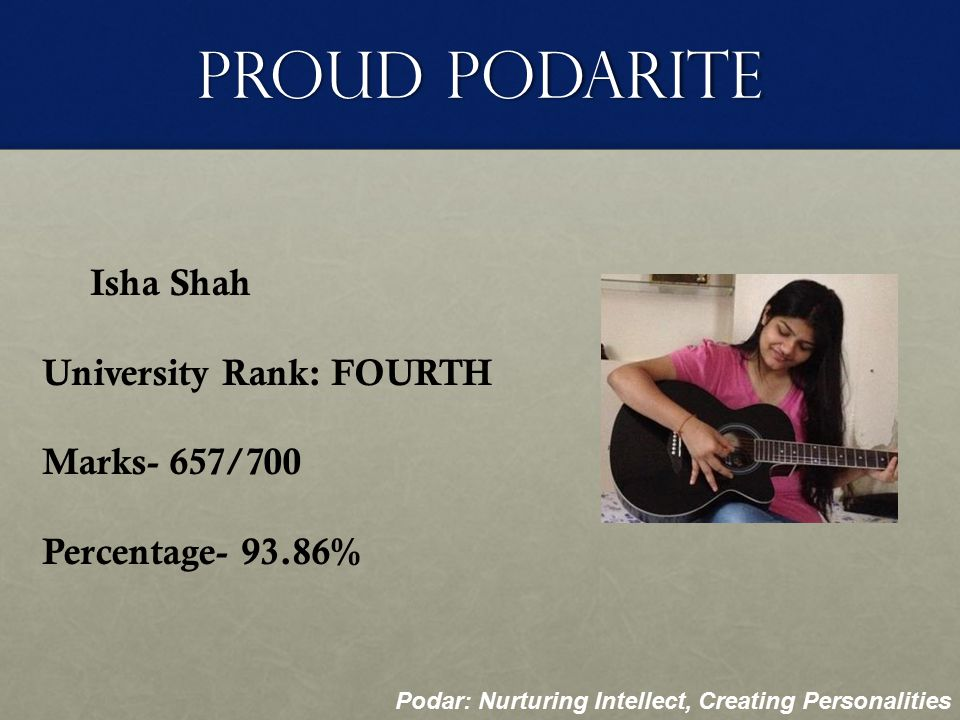 Proud Podarite Snehal Poojari University Rank: FIFTH Marks- 655/700 Percentage- 93.57% Podar: Nurturing Intellect, Creating Personalities