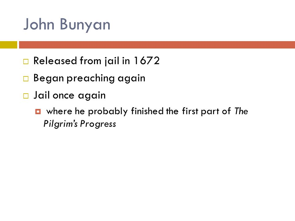 John Bunyan  Released from jail in 1672  Began preaching again  Jail once again  where he probably finished the first part of The Pilgrim's Progre