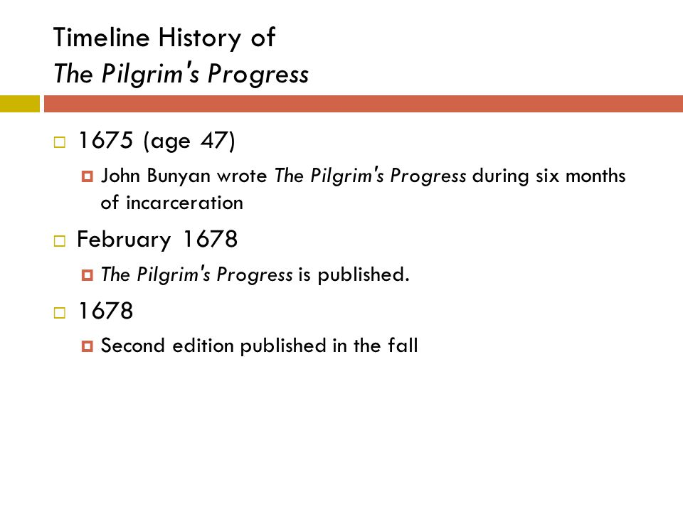 Timeline History of The Pilgrim's Progress  1675 (age 47)  John Bunyan wrote The Pilgrim's Progress during six months of incarceration  February 16