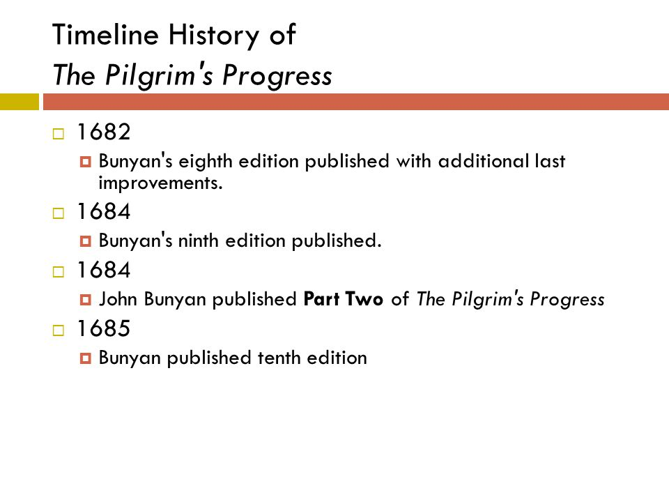 Timeline History of The Pilgrim's Progress  1682  Bunyan's eighth edition published with additional last improvements.  1684  Bunyan's ninth editi