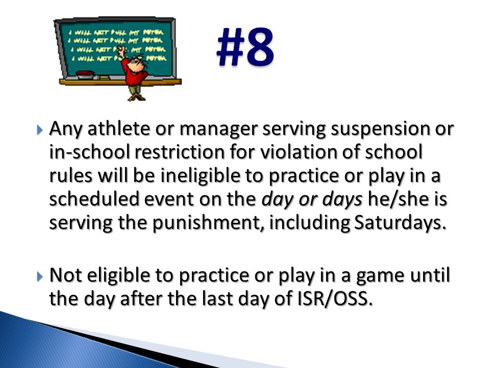  Any athlete or manager serving suspension or in-school restriction for violation of school rules will be ineligible to practice or play in a scheduled event on the day or days he/she is serving the punishment, including Saturdays.