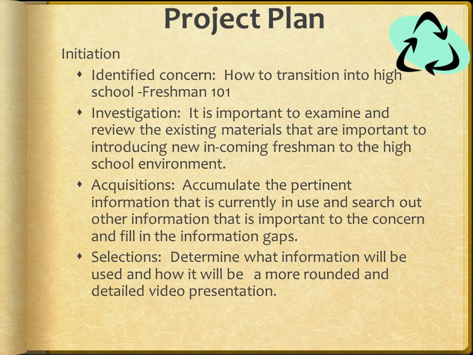 Project Plan Initiation  Identified concern: How to transition into high school -Freshman 101  Investigation: It is important to examine and review the existing materials that are important to introducing new in-coming freshman to the high school environment.