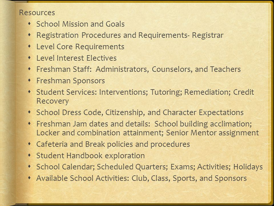 Resources  School Mission and Goals  Registration Procedures and Requirements- Registrar  Level Core Requirements  Level Interest Electives  Freshman Staff: Administrators, Counselors, and Teachers  Freshman Sponsors  Student Services: Interventions; Tutoring; Remediation; Credit Recovery  School Dress Code, Citizenship, and Character Expectations  Freshman Jam dates and details: School building acclimation; Locker and combination attainment; Senior Mentor assignment  Cafeteria and Break policies and procedures  Student Handbook exploration  School Calendar; Scheduled Quarters; Exams; Activities; Holidays  Available School Activities: Club, Class, Sports, and Sponsors