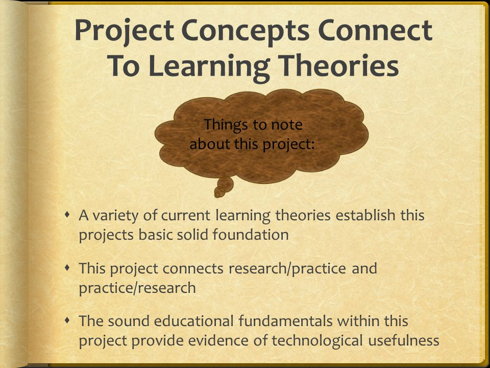Project Concepts Connect To Learning Theories  A variety of current learning theories establish this projects basic solid foundation  This project connects research/practice and practice/research  The sound educational fundamentals within this project provide evidence of technological usefulness Things to note about this project: