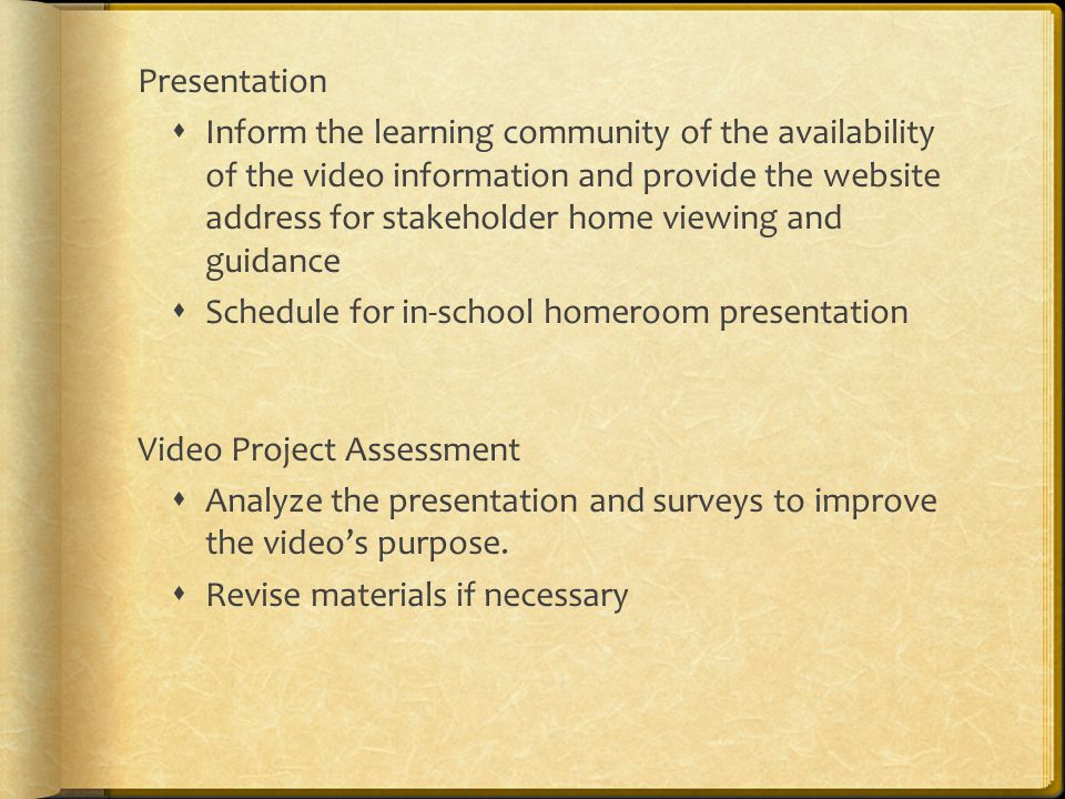Presentation  Inform the learning community of the availability of the video information and provide the website address for stakeholder home viewing and guidance  Schedule for in-school homeroom presentation Video Project Assessment  Analyze the presentation and surveys to improve the video's purpose.