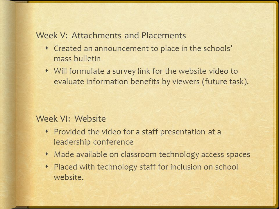 Week V: Attachments and Placements  Created an announcement to place in the schools' mass bulletin  Will formulate a survey link for the website video to evaluate information benefits by viewers (future task).