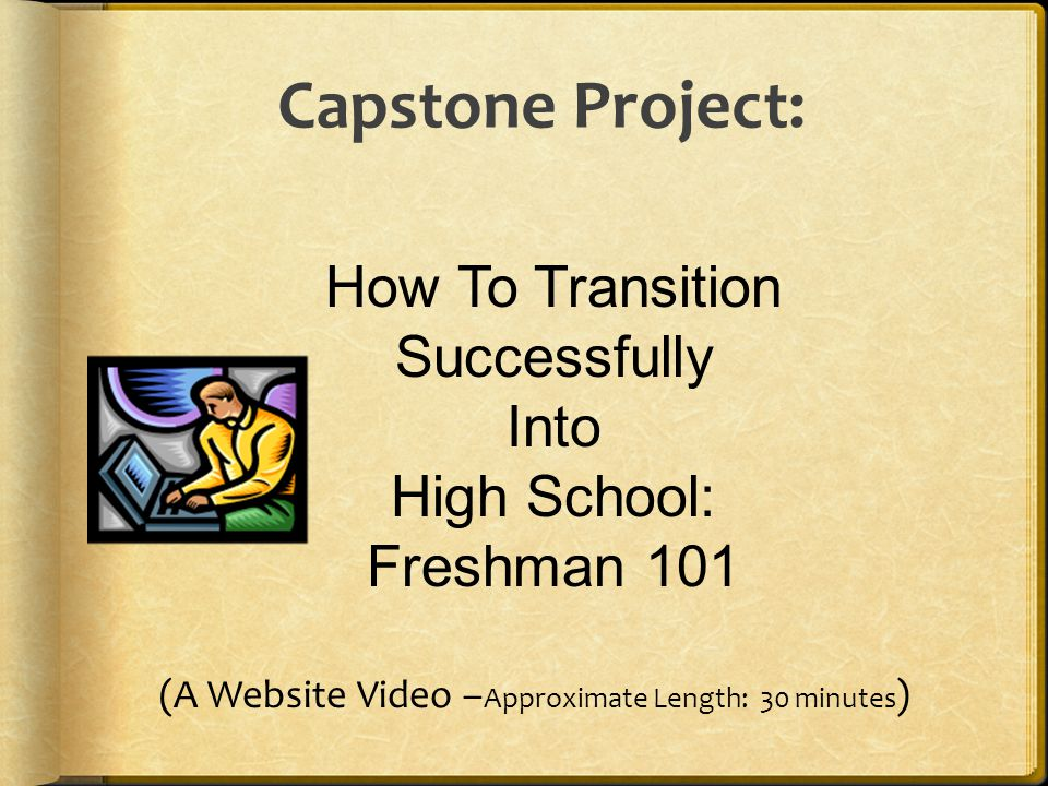 Capstone Project: How To Transition Successfully Into High School: Freshman 101 (A Website Video – Approximate Length: 30 minutes )