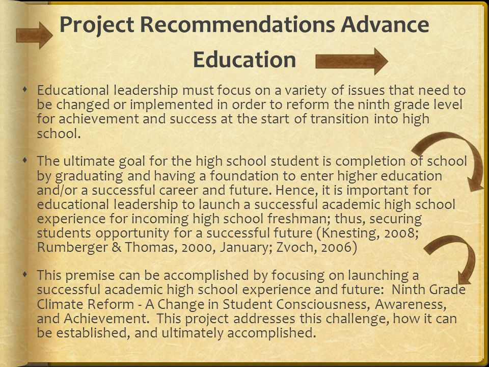 Project Recommendations Advance Education  Educational leadership must focus on a variety of issues that need to be changed or implemented in order to reform the ninth grade level for achievement and success at the start of transition into high school.