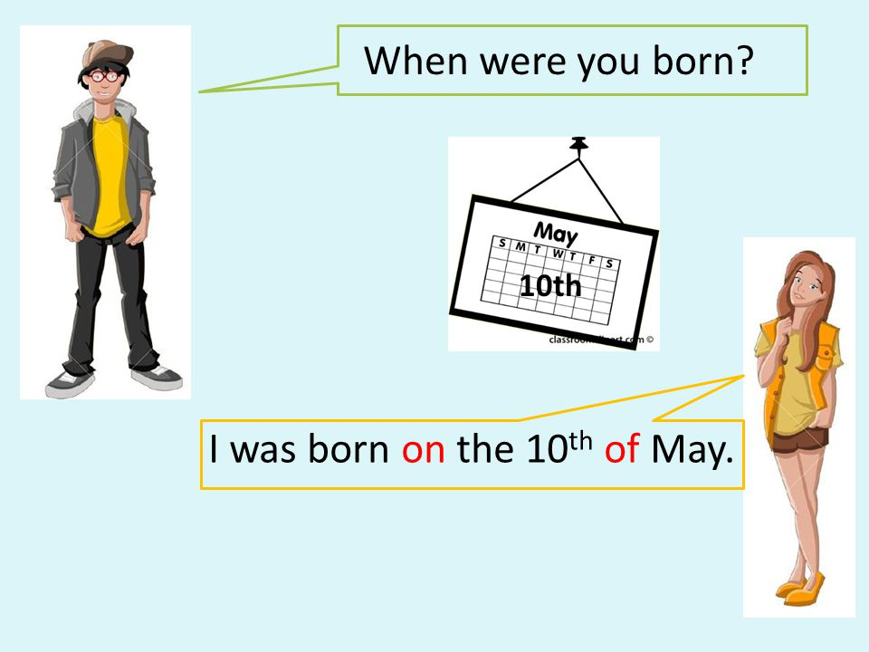 When were you born? I was born on the 10 th of May. 10th