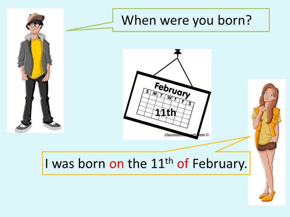 When were you born? I was born on the 11 th of February. 11th