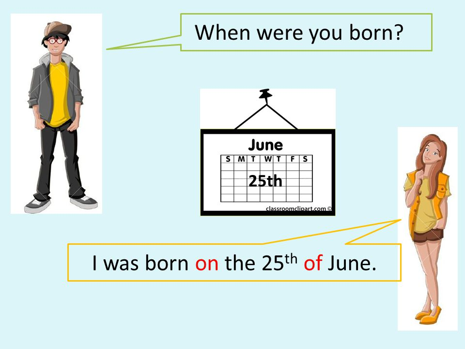 When were you born? I was born on the 25 th of June. 25th