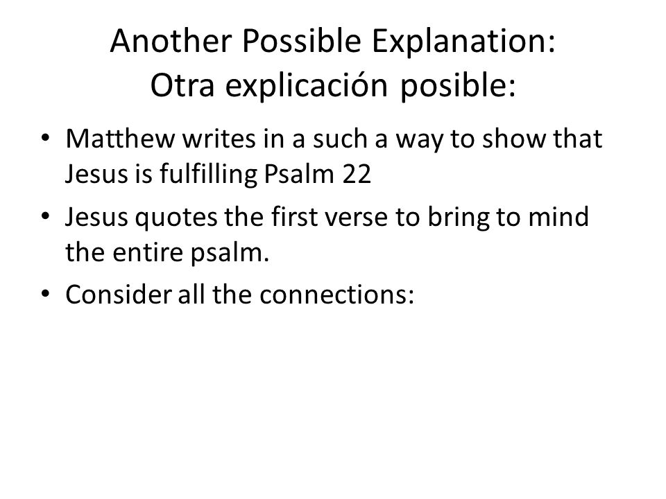 Another Possible Explanation: Otra explicación posible: Matthew writes in a such a way to show that Jesus is fulfilling Psalm 22 Jesus quotes the firs