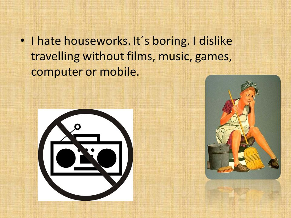 I hate houseworks. It´s boring.