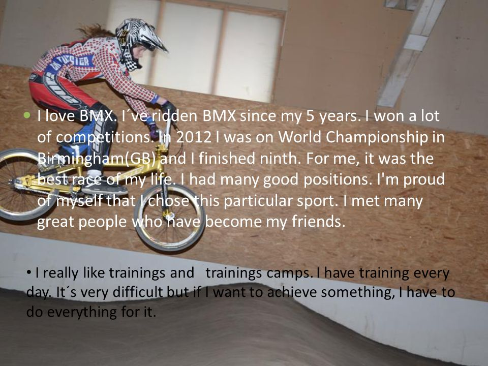 I love BMX. I´ve ridden BMX since my 5 years. I won a lot of competitions.