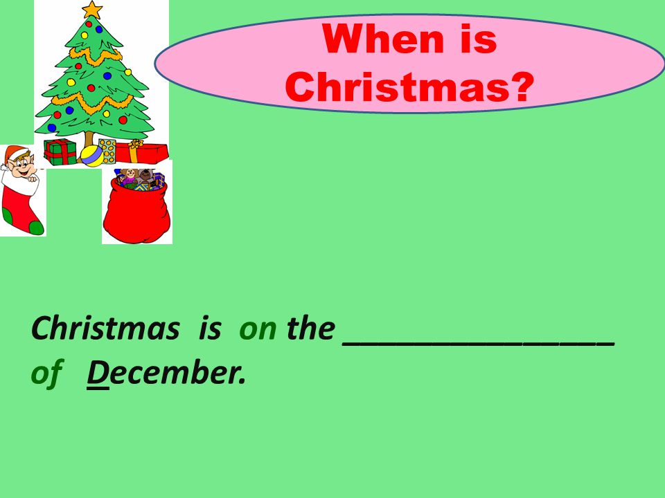 When is Christmas? Christmas is on the _______________ of December.