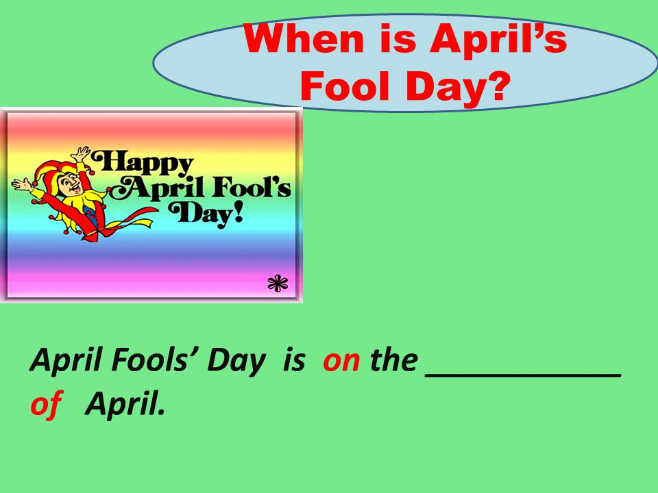 When is April's Fool Day? April Fools' Day is on the ___________ of April.