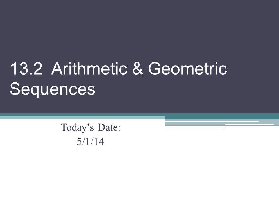 13.2 Arithmetic & Geometric Sequences Today's Date: 5/1/14