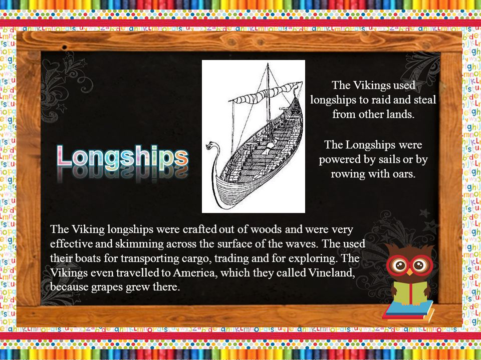 The Vikings used longships to raid and steal from other lands.