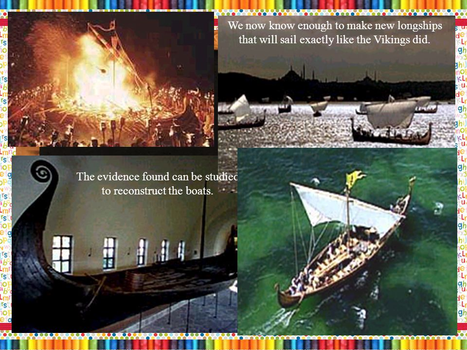 Archaeologists have discovered many wrecks of longboats at the bottom of the ocean or buried in the ground.