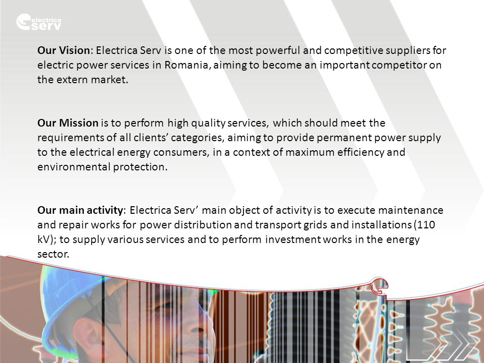 Our Vision: Electrica Serv is one of the most powerful and competitive suppliers for electric power services in Romania, aiming to become an important