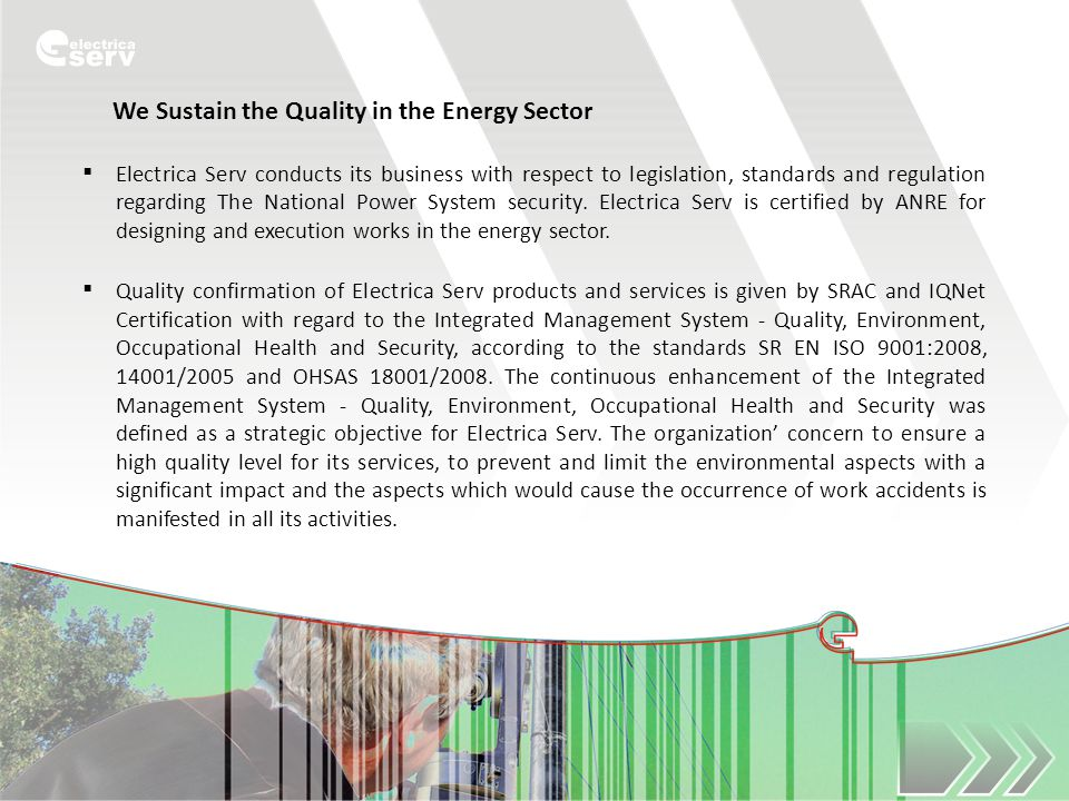 We Sustain the Quality in the Energy Sector  Electrica Serv conducts its business with respect to legislation, standards and regulation regarding The