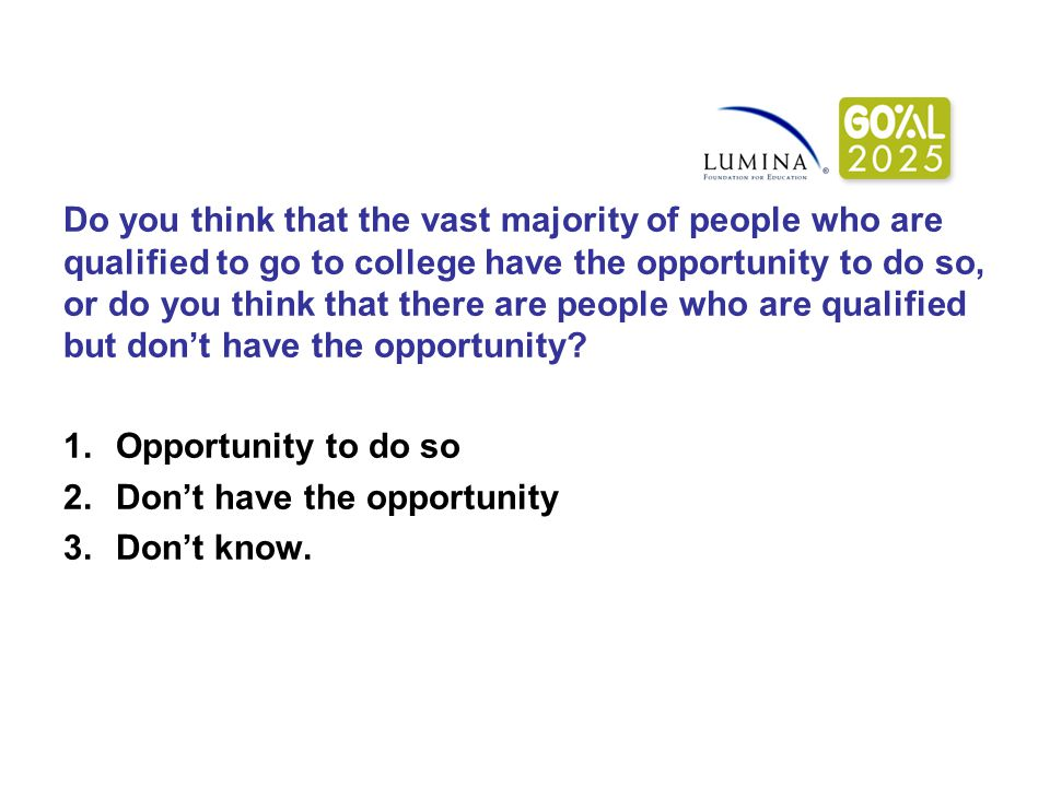 Do you think that the vast majority of people who are qualified to go to college have the opportunity to do so, or do you think that there are people who are qualified but don't have the opportunity.