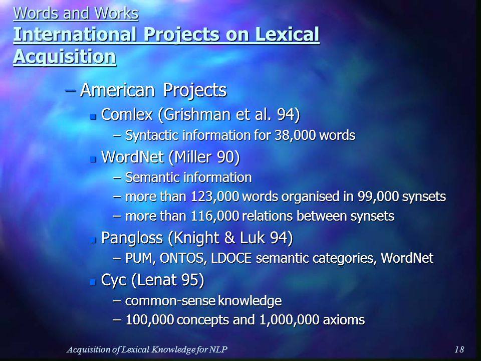 Acquisition of Lexical Knowledge for NLP18 Words and Works International Projects on Lexical Acquisition –American Projects n Comlex (Grishman et al.