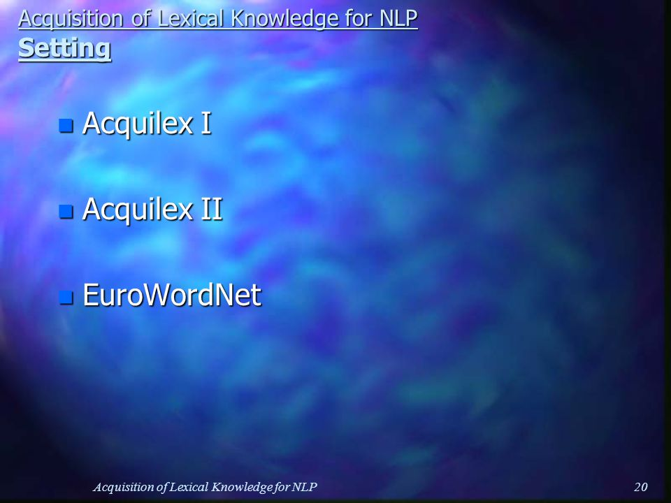 Acquisition of Lexical Knowledge for NLP20 Acquisition of Lexical Knowledge for NLP Setting n Acquilex I n Acquilex II n EuroWordNet