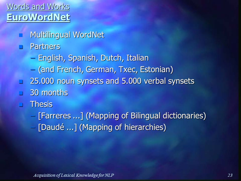 Acquisition of Lexical Knowledge for NLP23 Words and Works EuroWordNet n Multilingual WordNet n Partners –English, Spanish, Dutch, Italian –(and French, German, Txec, Estonian) n 25.000 noun synsets and 5.000 verbal synsets n 30 months n Thesis –[Farreres...] (Mapping of Bilingual dictionaries) –[Daudé...] (Mapping of hierarchies)