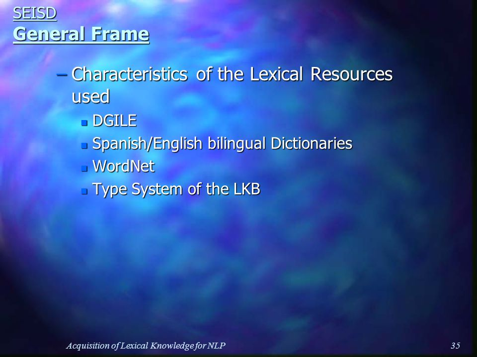 Acquisition of Lexical Knowledge for NLP35 SEISD General Frame –Characteristics of the Lexical Resources used n DGILE n Spanish/English bilingual Dictionaries n WordNet n Type System of the LKB