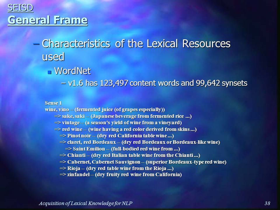 Acquisition of Lexical Knowledge for NLP38 SEISD General Frame –Characteristics of the Lexical Resources used n WordNet –v1.6 has 123,497 content words and 99,642 synsets Sense 1 wine, vino -- (fermented juice (of grapes especially)) => sake, saki -- (Japanese beverage from fermented rice...) => sake, saki -- (Japanese beverage from fermented rice...) => vintage -- (a season s yield of wine from a vineyard) => vintage -- (a season s yield of wine from a vineyard) => red wine -- (wine having a red color derived from skins...) => red wine -- (wine having a red color derived from skins...) => Pinot noir -- (dry red California table wine...) => Pinot noir -- (dry red California table wine...) => claret, red Bordeaux -- (dry red Bordeaux or Bordeaux-like wine) => claret, red Bordeaux -- (dry red Bordeaux or Bordeaux-like wine) => Saint Emilion -- (full-bodied red wine from...) => Saint Emilion -- (full-bodied red wine from...) => Chianti -- (dry red Italian table wine from the Chianti...) => Chianti -- (dry red Italian table wine from the Chianti...) => Cabernet, Cabernet Sauvignon -- (superior Bordeaux-type red wine) => Cabernet, Cabernet Sauvignon -- (superior Bordeaux-type red wine) => Rioja -- (dry red table wine from the Rioja...) => Rioja -- (dry red table wine from the Rioja...) => zinfandel -- (dry fruity red wine from California) => zinfandel -- (dry fruity red wine from California)