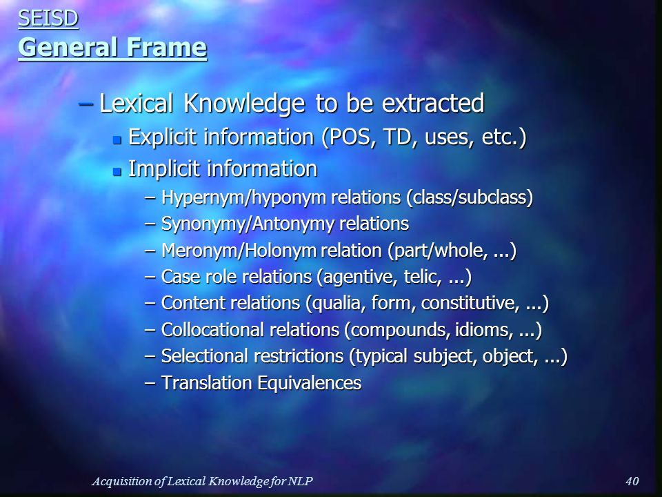 Acquisition of Lexical Knowledge for NLP40 SEISD General Frame –Lexical Knowledge to be extracted n Explicit information (POS, TD, uses, etc.) n Implicit information –Hypernym/hyponym relations (class/subclass) –Synonymy/Antonymy relations –Meronym/Holonym relation (part/whole,...) –Case role relations (agentive, telic,...) –Content relations (qualia, form, constitutive,...) –Collocational relations (compounds, idioms,...) –Selectional restrictions (typical subject, object,...) –Translation Equivalences