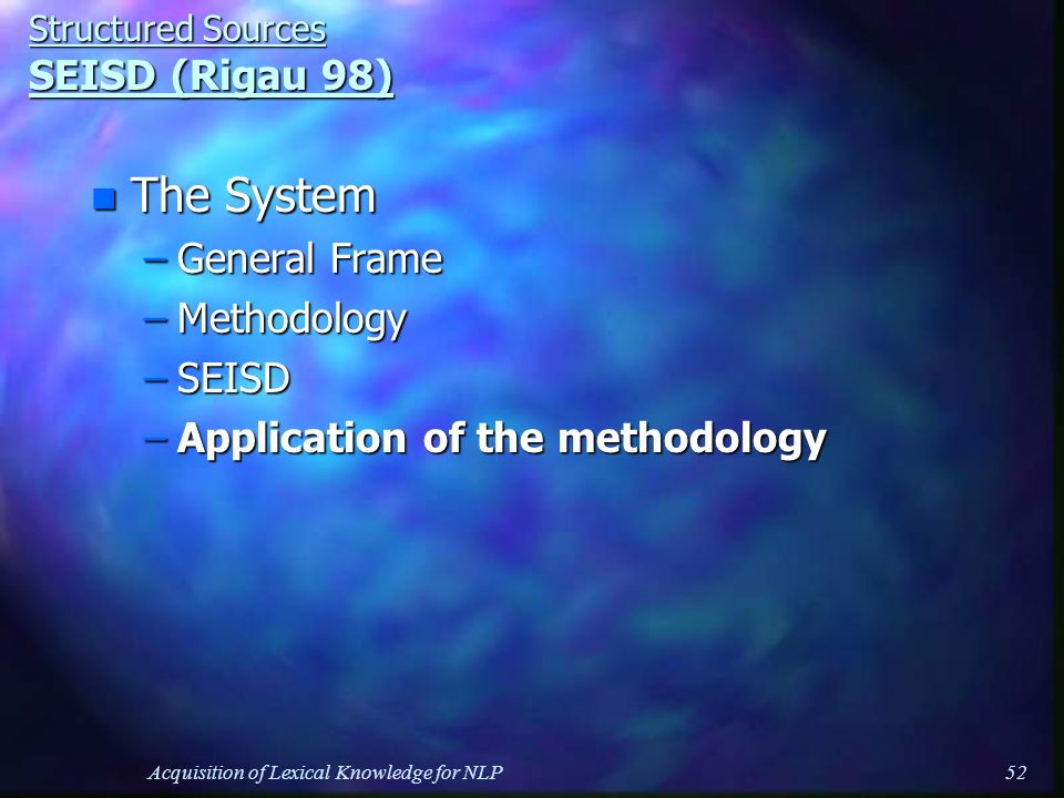 Acquisition of Lexical Knowledge for NLP52 Structured Sources SEISD (Rigau 98) n The System –General Frame –Methodology –SEISD –Application of the methodology