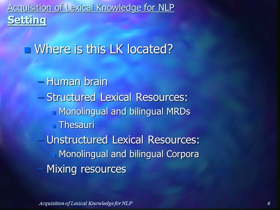 Acquisition of Lexical Knowledge for NLP6 Acquisition of Lexical Knowledge for NLP Setting n Where is this LK located.