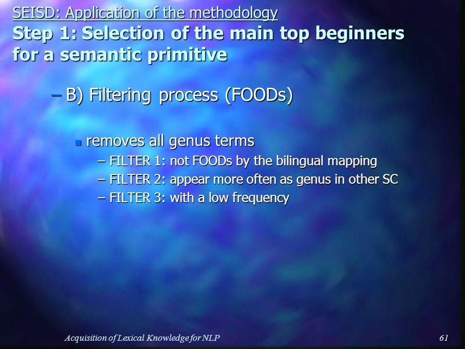 Acquisition of Lexical Knowledge for NLP61 SEISD: Application of the methodology Step 1: Selection of the main top beginners for a semantic primitive –B) Filtering process (FOODs) n removes all genus terms –FILTER 1: not FOODs by the bilingual mapping –FILTER 2: appear more often as genus in other SC –FILTER 3: with a low frequency