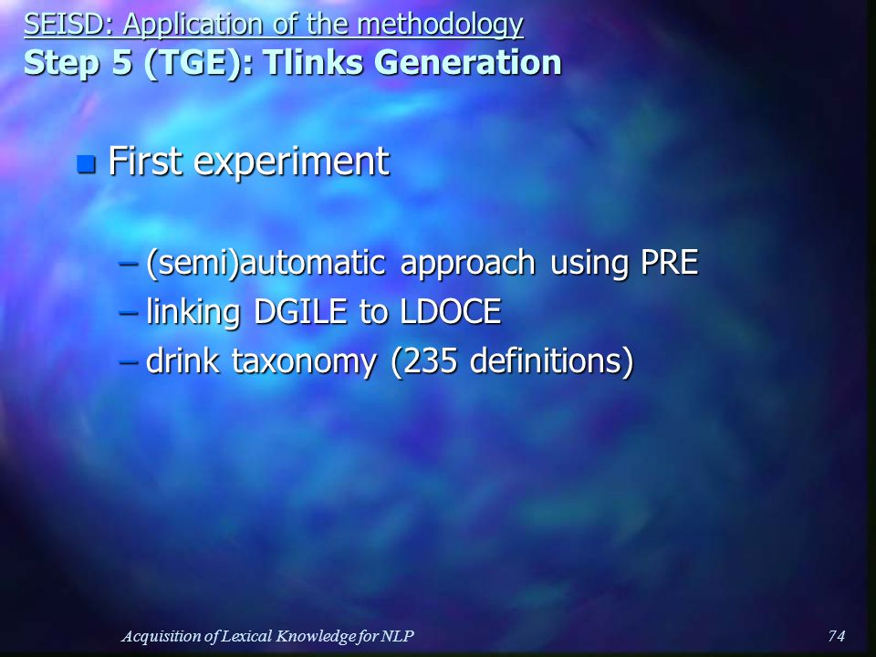 Acquisition of Lexical Knowledge for NLP74 n First experiment –(semi)automatic approach using PRE –linking DGILE to LDOCE –drink taxonomy (235 definitions) SEISD: Application of the methodology Step 5 (TGE): Tlinks Generation