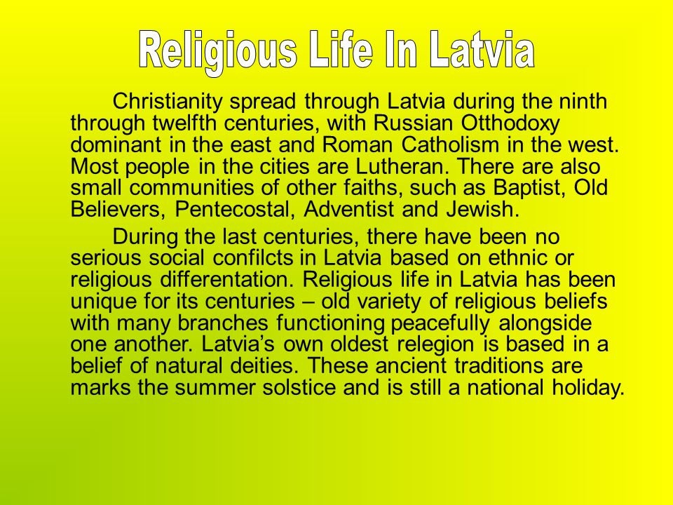 Christianity spread through Latvia during the ninth through twelfth centuries, with Russian Otthodoxy dominant in the east and Roman Catholism in the west.