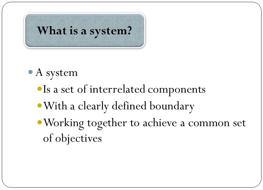 A system Is a set of interrelated components With a clearly defined boundary Working together to achieve a common set of objectives What is a system?