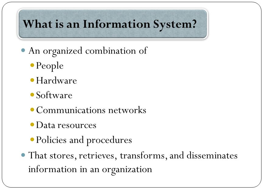 An organized combination of People Hardware Software Communications networks Data resources Policies and procedures That stores, retrieves, transforms