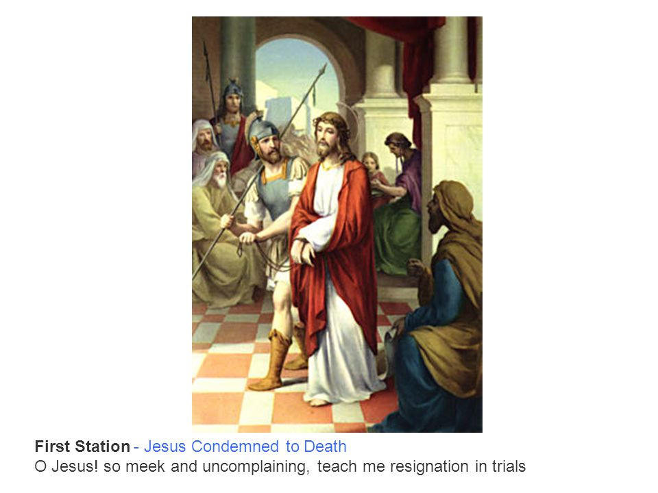 First Station - Jesus Condemned to Death O Jesus! so meek and uncomplaining, teach me resignation in trials