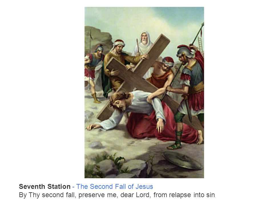 Seventh Station - The Second Fall of Jesus By Thy second fall, preserve me, dear Lord, from relapse into sin.