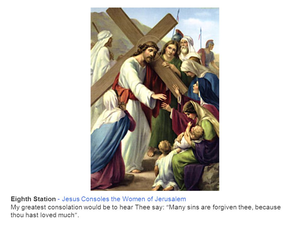 """Eighth Station - Jesus Consoles the Women of Jerusalem My greatest consolation would be to hear Thee say: """" Many sins are forgiven thee, because thou"""