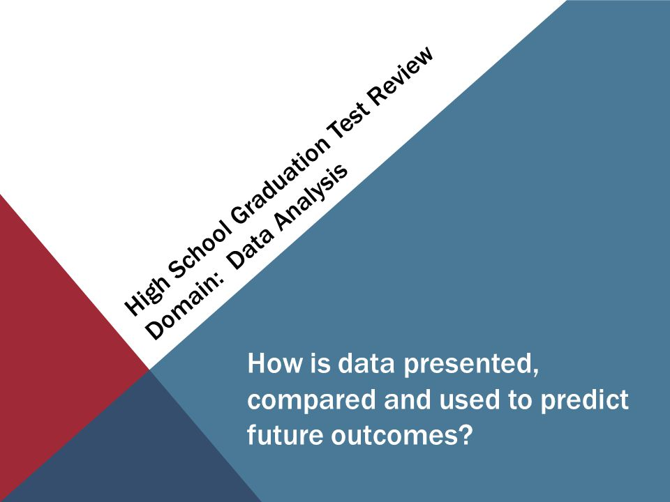 High School Graduation Test Review Domain: Data Analysis How is data presented, compared and used to predict future outcomes?
