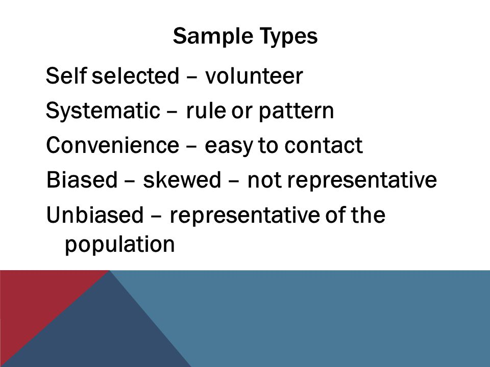 Sample Types Self selected – volunteer Systematic – rule or pattern Convenience – easy to contact Biased – skewed – not representative Unbiased – repr