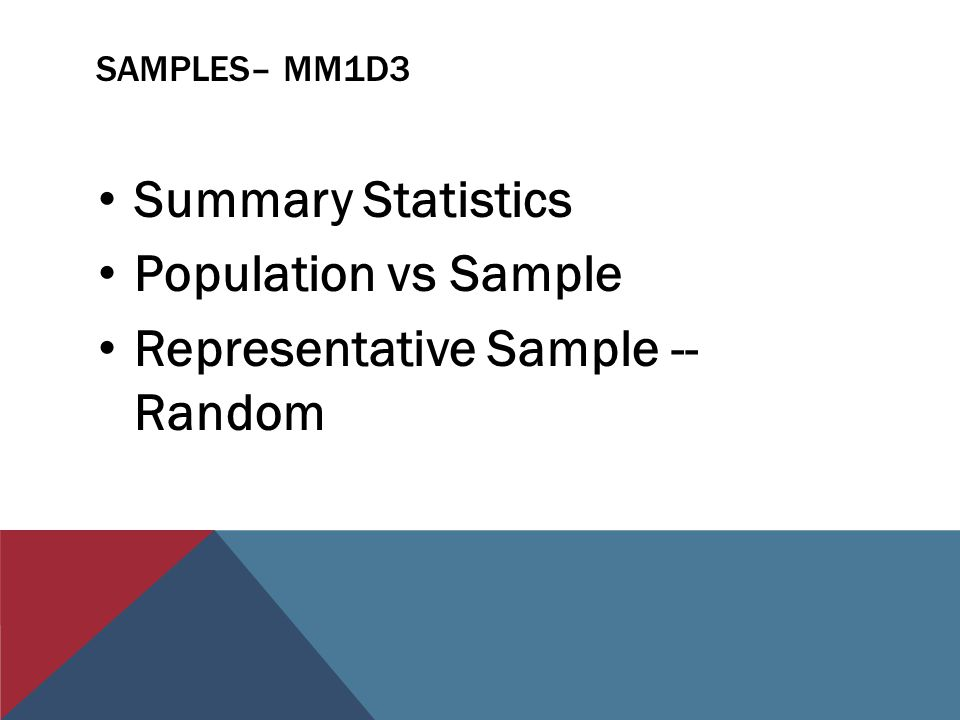 SAMPLES– MM1D3 Summary Statistics Population vs Sample Representative Sample -- Random