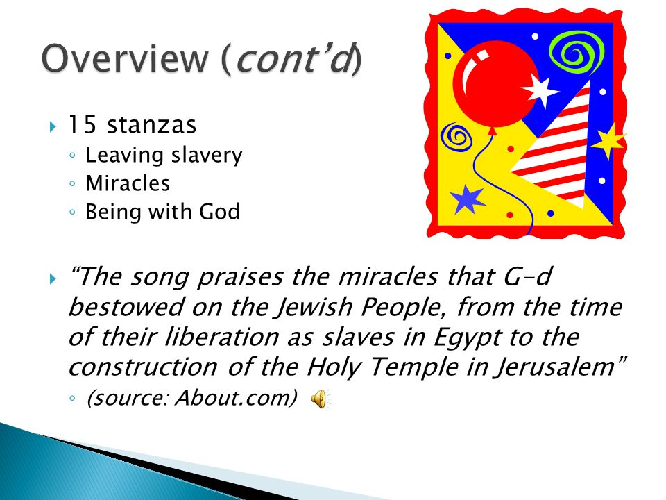  15 stanzas ◦ Leaving slavery ◦ Miracles ◦ Being with God  The song praises the miracles that G-d bestowed on the Jewish People, from the time of their liberation as slaves in Egypt to the construction of the Holy Temple in Jerusalem ◦ (source: About.com)