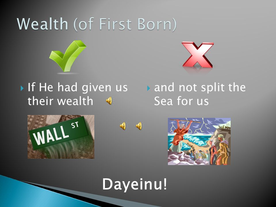  If He had given us their wealth  and not split the Sea for us Dayeinu!
