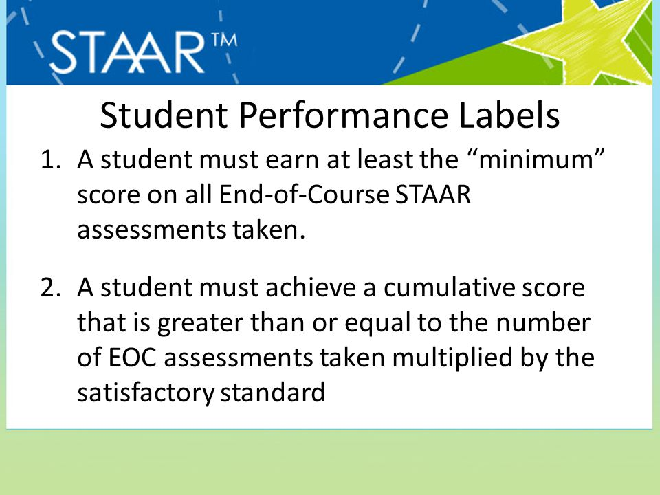 "Student Performance Labels 1.A student must earn at least the ""minimum"" score on all End-of-Course STAAR assessments taken. 2.A student must achieve a"