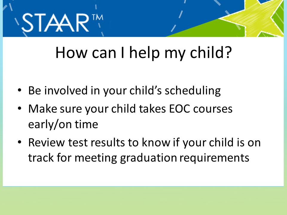 How can I help my child? Be involved in your child's scheduling Make sure your child takes EOC courses early/on time Review test results to know if yo