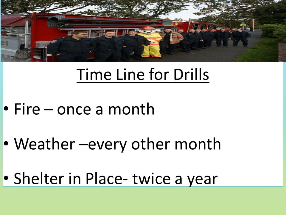 Time Line for Drills Fire – once a month Weather –every other month Shelter in Place- twice a year